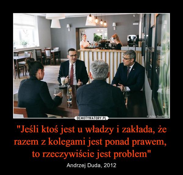 """""""Jeśli ktoś jest u władzy i zakłada, że razem z kolegami jest ponad prawem, to rzeczywiście jest problem"""" – Andrzej Duda, 2012"""