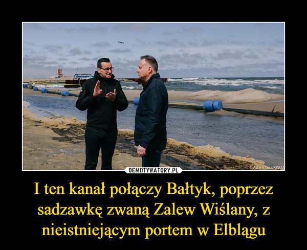 I ten kanał połączy Bałtyk, poprzez sadzawkę zwaną Zalew Wiślany, z nieistniejącym portem w Elblągu –