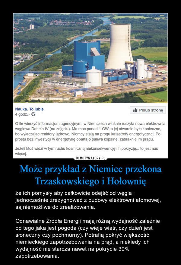Może przykład z Niemiec przekona Trzaskowskiego i Hołownię – że ich pomysły aby całkowicie odejść od węgla i jednocześnie zrezygnować z budowy elektrowni atomowej, są niemożliwe do zrealizowania.Odnawialne Źródła Energii mają różną wydajność zależnie od tego jaka jest pogoda (czy wieje wiatr, czy dzień jest słoneczny czy pochmurny). Potrafią pokryć większość niemieckiego zapotrzebowania na prąd, a niekiedy ich wydajność nie starcza nawet na pokrycie 30% zapotrzebowania.