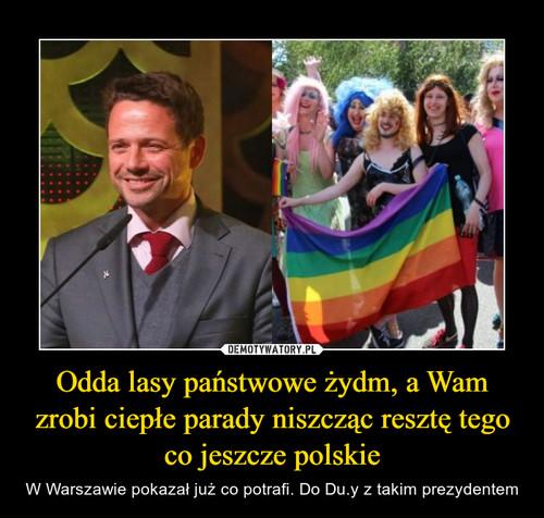 Odda lasy państwowe żydm, a Wam zrobi ciepłe parady niszcząc resztę tego co jeszcze polskie