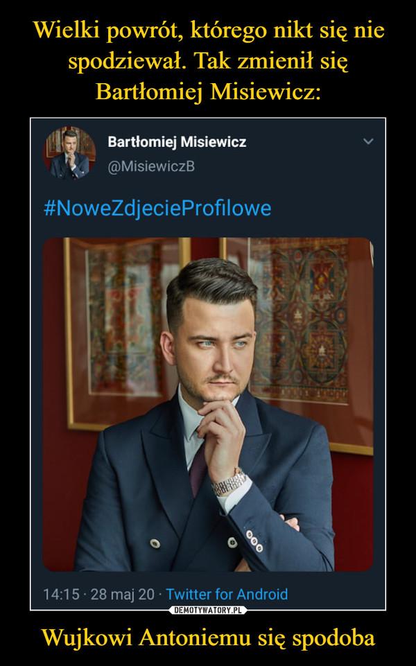 Wujkowi Antoniemu się spodoba –  Bartłomiej Misiewicz@MisiewiczB#NoweZdjecieProfilowe14:15 · 28 maj 20 · Twitter for Android000