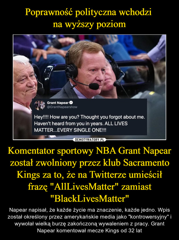 """Komentator sportowy NBA Grant Napear został zwolniony przez klub Sacramento Kings za to, że na Twitterze umieścił frazę """"AllLivesMatter"""" zamiast """"BlackLivesMatter"""" – Napear napisał, że każde życie ma znaczenie, każde jedno. Wpis został określony przez amerykańskie media jako """"kontrowersyjny"""" i wywołał wielką burzę zakończoną wywaleniem z pracy. Grant Napear komentował mecze Kings od 32 lat"""
