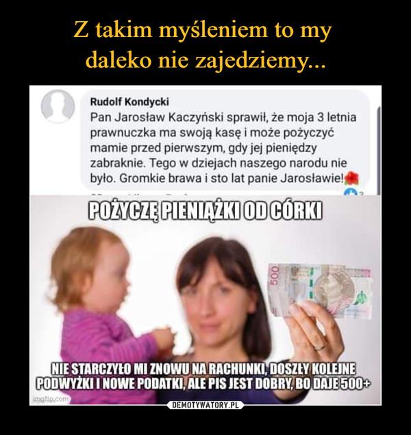 –  Rudolf KondyckiPan Jarosław Kaczyński sprawił, że moja 3 letniaprawnuczka ma swoją kasę i może pożyczyćmamie przed pierwszym, gdy jej pieniędzyzabraknie. Tego w dziejach naszego narodu niebyło. Gromkie brawa i sto lat panie Jarosławie!POŻYCZĘ PIENIĄŻKI ODCÓRKINIE STARCZYŁO MI ZNOWU NA RACHUNKI, DOSZEY KOLEJNEPODWYŻKI I NOWE PODATKI, ALE PIS JEST DOBRY, BO DAJE 500+ipalip.com