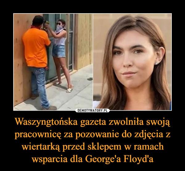 Waszyngtońska gazeta zwolniła swoją pracownicę za pozowanie do zdjęcia z wiertarką przed sklepem w ramach wsparcia dla George'a Floyd'a –