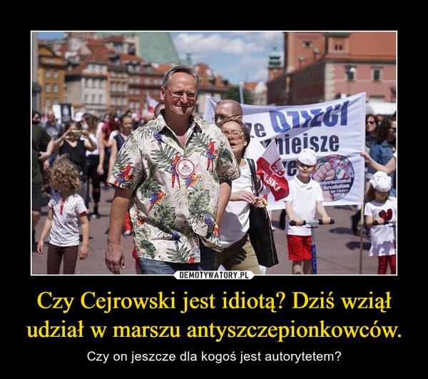 Czy Cejrowski jest idiotą? Dziś wziął udział w marszu antyszczepionkowców. – Czy on jeszcze dla kogoś jest autorytetem?