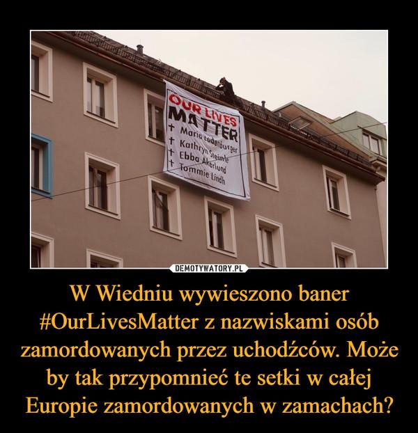 W Wiedniu wywieszono baner #OurLivesMatter z nazwiskami osób zamordowanych przez uchodźców. Może by tak przypomnieć te setki w całej Europie zamordowanych w zamachach? –