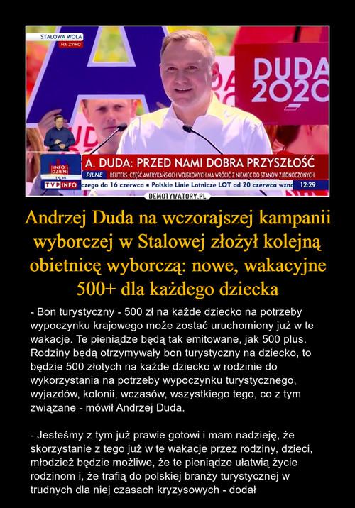 Andrzej Duda na wczorajszej kampanii wyborczej w Stalowej złożył kolejną obietnicę wyborczą: nowe, wakacyjne 500+ dla każdego dziecka