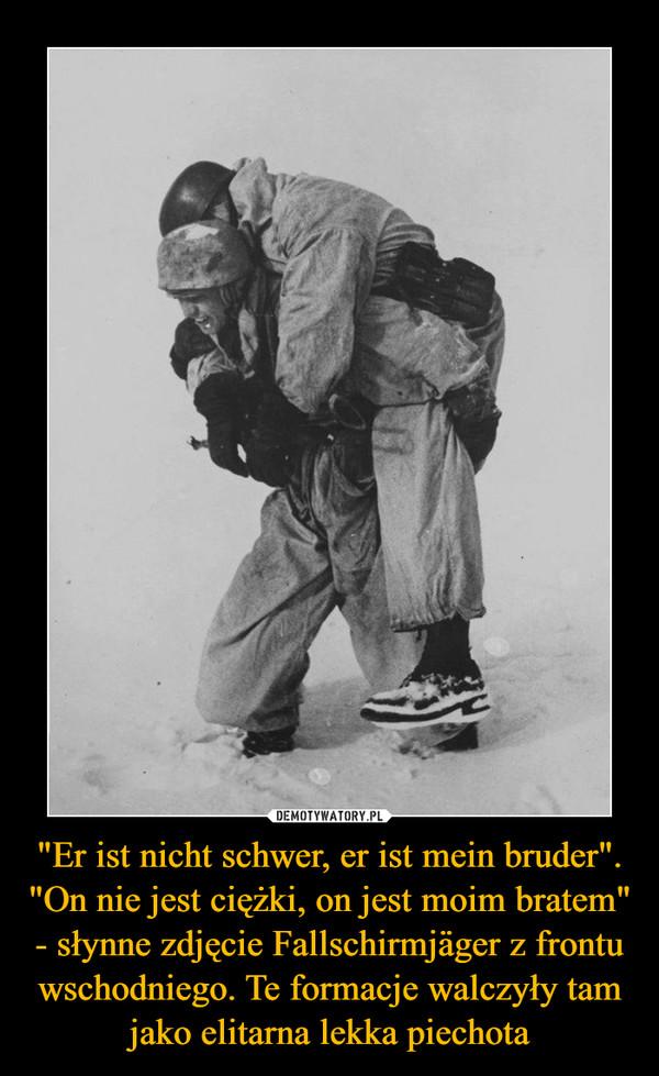 """""""Er ist nicht schwer, er ist mein bruder"""". """"On nie jest ciężki, on jest moim bratem"""" - słynne zdjęcie Fallschirmjäger z frontu wschodniego. Te formacje walczyły tam jako elitarna lekka piechota –"""