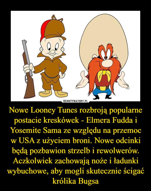 Nowe Looney Tunes rozbroją popularne postacie kreskówek - Elmera Fudda i Yosemite Sama ze względu na przemoc w USA z użyciem broni. Nowe odcinki będą pozbawion strzelb i rewolwerów. Aczkolwiek zachowają noże i ładunki wybuchowe, aby mogli skutecznie ścigać królika Bugsa –