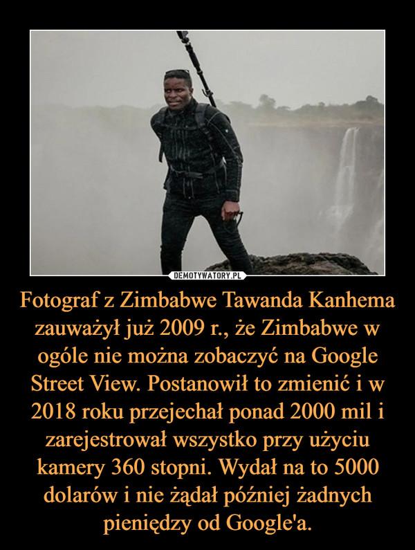 Fotograf z Zimbabwe Tawanda Kanhema zauważył już 2009 r., że Zimbabwe w ogóle nie można zobaczyć na Google Street View. Postanowił to zmienić i w 2018 roku przejechał ponad 2000 mil i zarejestrował wszystko przy użyciu kamery 360 stopni. Wydał na to 5000 dolarów i nie żądał później żadnych pieniędzy od Google'a. –