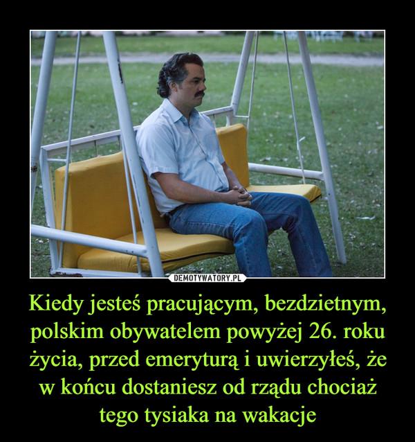 Kiedy jesteś pracującym, bezdzietnym, polskim obywatelem powyżej 26. roku życia, przed emeryturą i uwierzyłeś, że w końcu dostaniesz od rządu chociaż tego tysiaka na wakacje