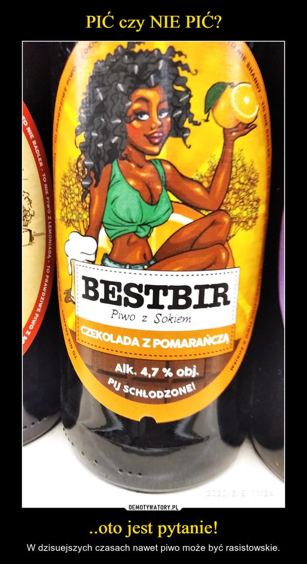 ..oto jest pytanie! – W dzisuejszych czasach nawet piwo może być rasistowskie.