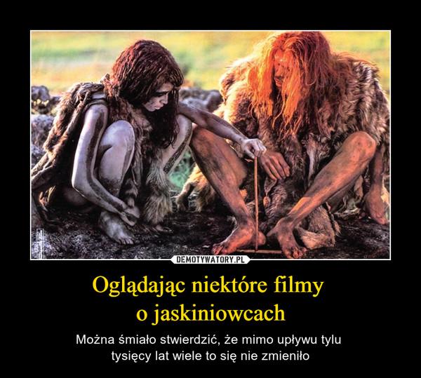 Oglądając niektóre filmy o jaskiniowcach – Można śmiało stwierdzić, że mimo upływu tylu tysięcy lat wiele to się nie zmieniło