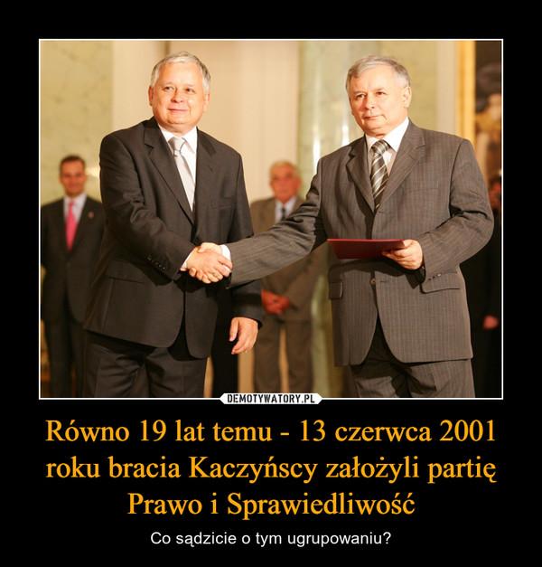 Równo 19 lat temu - 13 czerwca 2001 roku bracia Kaczyńscy założyli partię Prawo i Sprawiedliwość – Co sądzicie o tym ugrupowaniu?