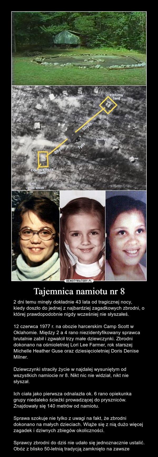Tajemnica namiotu nr 8 – 2 dni temu minęły dokładnie 43 lata od tragicznej nocy, kiedy doszło do jednej z najbardziej zagadkowych zbrodni, o której prawdopodobnie nigdy wcześniej nie słyszałeś. 12 czerwca 1977 r. na obozie harcerskim Camp Scott w Oklahomie. Między 2 a 4 rano niezidentyfikowany sprawca brutalnie zabił i zgwałcił trzy małe dziewczynki. Zbrodni dokonano na ośmioletniej Lori Lee Farmer, rok starszej Michelle Heather Guse oraz dziesięcioletniej Doris Denise Milner. Dziewczynki straciły życie w najdalej wysuniętym od wszystkich namiocie nr 8. Nikt nic nie widział, nikt nie słyszał. Ich ciała jako pierwsza odnalazła ok. 6 rano opiekunka grupy niedaleko ścieżki prowadzącej do pryszniców. Znajdowały się 140 metrów od namiotu. Sprawa szokuje nie tylko z uwagi na fakt, że zbrodni dokonano na małych dzieciach. Wiąże się z nią dużo więcej zagadek i dziwnych zbiegów okoliczności. Sprawcy zbrodni do dziś nie udało się jednoznacznie ustalić. Obóz z blisko 50-letnią tradycją zamknięto na zawsze