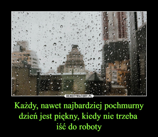 Każdy, nawet najbardziej pochmurny dzień jest piękny, kiedy nie trzeba iść do roboty –