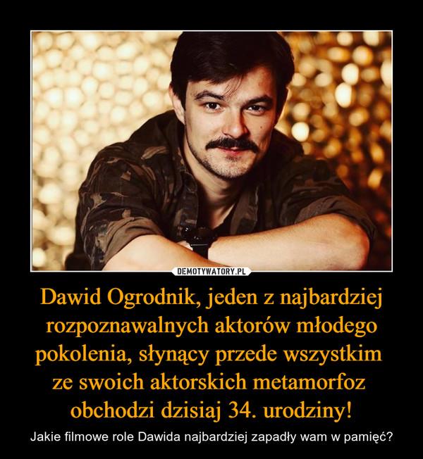 Dawid Ogrodnik, jeden z najbardziej rozpoznawalnych aktorów młodego pokolenia, słynący przede wszystkim ze swoich aktorskich metamorfoz obchodzi dzisiaj 34. urodziny! – Jakie filmowe role Dawida najbardziej zapadły wam w pamięć?