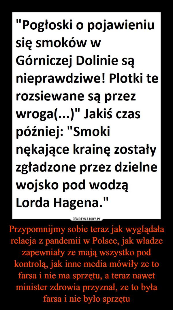 Przypomnijmy sobie teraz jak wyglądała relacja z pandemii w Polsce, jak władze zapewniały ze mają wszystko pod kontrolą, jak inne media mówiły ze to farsa i nie ma sprzętu, a teraz nawet minister zdrowia przyznał, ze to była farsa i nie było sprzętu –