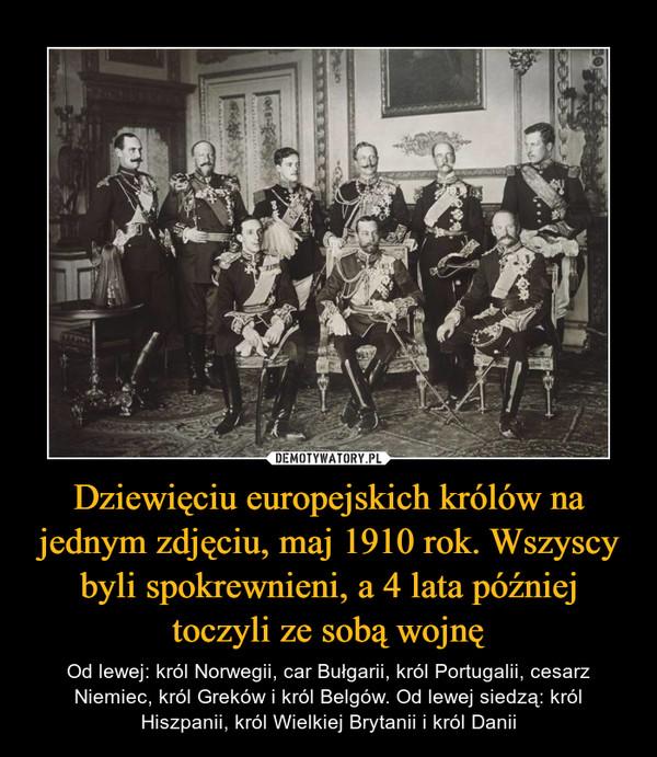 Dziewięciu europejskich królów na jednym zdjęciu, maj 1910 rok. Wszyscy byli spokrewnieni, a 4 lata później toczyli ze sobą wojnę – Od lewej: król Norwegii, car Bułgarii, król Portugalii, cesarz Niemiec, król Greków i król Belgów. Od lewej siedzą: król Hiszpanii, król Wielkiej Brytanii i król Danii