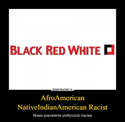 AfroAmerican NativeIndianAmerican Racist