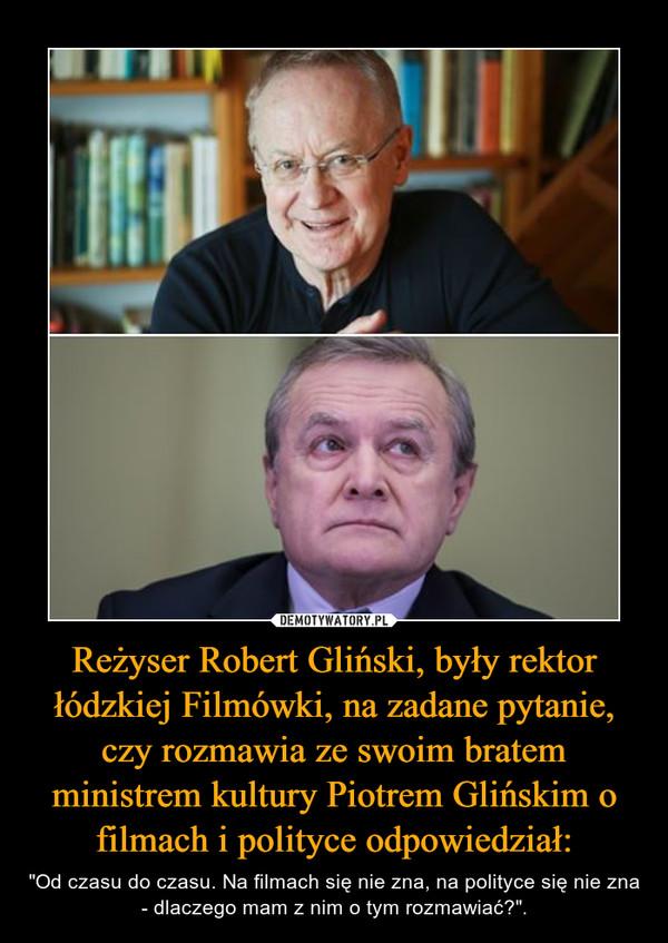"""Reżyser Robert Gliński, były rektor łódzkiej Filmówki, na zadane pytanie, czy rozmawia ze swoim bratem ministrem kultury Piotrem Glińskim o filmach i polityce odpowiedział: – """"Od czasu do czasu. Na filmach się nie zna, na polityce się nie zna - dlaczego mam z nim o tym rozmawiać?""""."""