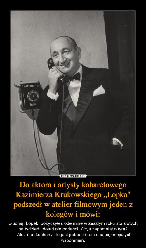"""Do aktora i artysty kabaretowego Kazimierza Krukowskiego """"Lopka"""" podszedł w atelier filmowym jeden z kolegów i mówi:"""