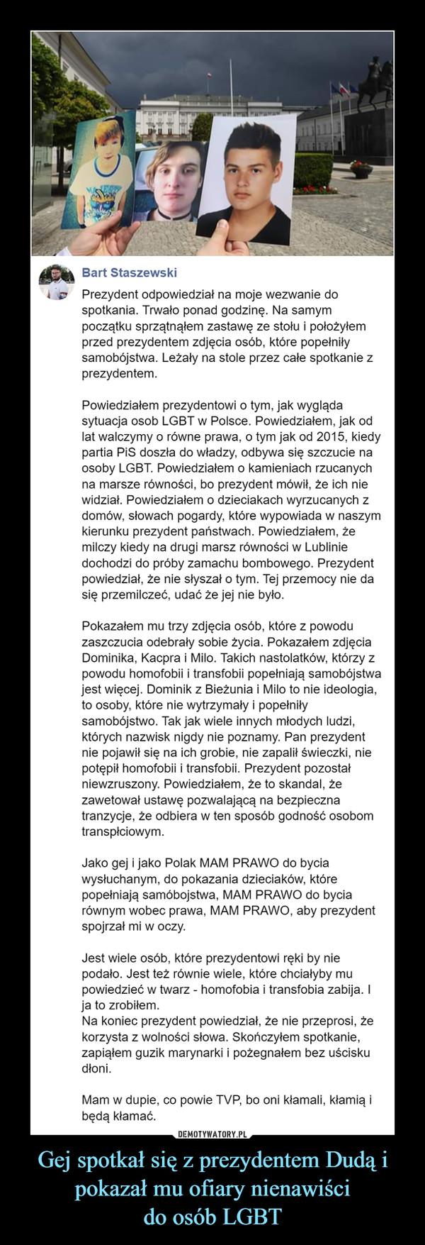 Gej spotkał się z prezydentem Dudą i pokazał mu ofiary nienawiścido osób LGBT –  Prezydent odpowiedział na moje wezwanie do spotkania. Trwało ponad godzinę. Na samym początku sprzątnąłem zastawę ze stołu i położyłem przed prezydentem zdjęcia osób, które popełniły samobójstwa. Leżały na stole przez całe spotkanie z prezydentem.Powiedziałem prezydentowi o tym, jak wygląda sytuacja osob LGBT w Polsce. Powiedziałem, jak od lat walczymy o równe prawa, o tym jak od 2015, kiedy partia PiS doszła do władzy, odbywa się szczucie na osoby LGBT. Powiedziałem o kamieniach rzucanych na marsze równości, bo prezydent mówił, że ich nie widział. Powiedziałem o dzieciakach wyrzucanych z domów, słowach pogardy, które wypowiada w naszym kierunku prezydent państwach. Powiedziałem, że milczy kiedy na drugi marsz równości w Lublinie dochodzi do próby zamachu bombowego. Prezydent powiedział, że nie słyszał o tym. Tej przemocy nie da się przemilczeć, udać że jej nie było.Pokazałem mu trzy zdjęcia osób, które z powodu zaszczucia odebrały sobie życia. Pokazałem zdjęcia Dominika, Kacpra i Milo. Takich nastolatków, którzy z powodu homofobii i transfobii popełniają samobójstwa jest więcej. Dominik z Bieżunia i Milo to nie ideologia, to osoby, które nie wytrzymały i popełniły samobójstwo. Tak jak wiele innych młodych ludzi, których nazwisk nigdy nie poznamy. Pan prezydent nie pojawił się na ich grobie, nie zapalił świeczki, nie potępił homofobii i transfobii. Prezydent pozostał niewzruszony. Powiedziałem, że to skandal, że zawetował ustawę pozwalającą na bezpieczna tranzycje, że odbiera w ten sposób godność osobom transpłciowym.Jako gej i jako Polak MAM PRAWO do bycia wysłuchanym, do pokazania dzieciaków, które popełniają samóbojstwa, MAM PRAWO do bycia równym wobec prawa, MAM PRAWO, aby prezydent spojrzał mi w oczy.Jest wiele osób, które prezydentowi ręki by nie podało. Jest też równie wiele, które chciałyby mu powiedzieć w twarz - homofobia i transfobia zabija. I ja to zrobiłem.Na koniec prezyde