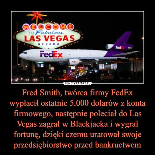 Fred Smith, twórca firmy FedEx wypłacił ostatnie 5.000 dolarów z konta firmowego, następnie poleciał do Las Vegas zagrał w Blackjacka i wygrał fortunę, dzięki czemu uratował swoje przedsiębiorstwo przed bankructwem