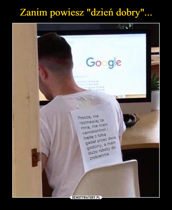 –  GoogleProszę, nierozmawiaj zemną, nie mamsamokontroli ibędę z tobągadał przez dwiegodziny, a mamdużo roboty dozrobiennia
