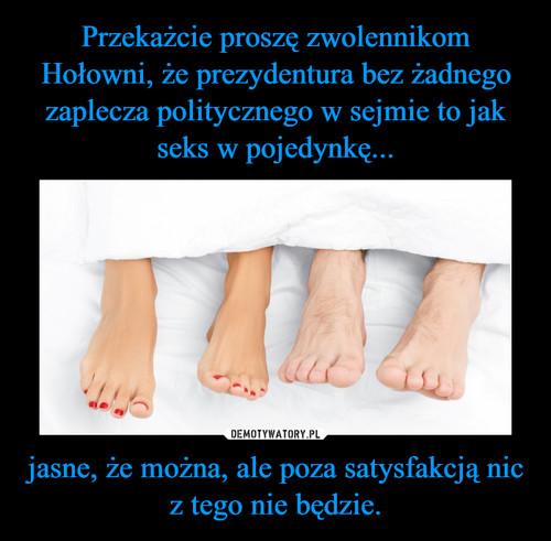 Przekażcie proszę zwolennikom Hołowni, że prezydentura bez żadnego zaplecza politycznego w sejmie to jak seks w pojedynkę... jasne, że można, ale poza satysfakcją nic z tego nie będzie.