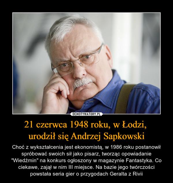 """21 czerwca 1948 roku, w Łodzi, urodził się Andrzej Sapkowski – Choć z wykształcenia jest ekonomistą, w 1986 roku postanowił spróbować swoich sił jako pisarz, tworząc opowiadanie """"Wiedźmin"""" na konkurs ogłoszony w magazynie Fantastyka. Co ciekawe, zajął w nim III miejsce. Na bazie jego twórczości powstała seria gier o przygodach Geralta z Rivii"""