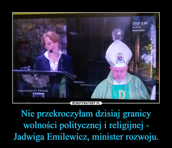 Nie przekroczyłam dzisiaj granicy wolności politycznej i religijnej - Jadwiga Emilewicz, minister rozwoju. –