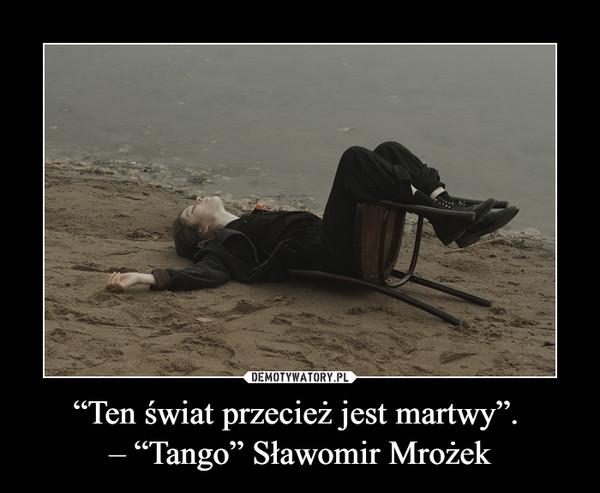 """""""Ten świat przecież jest martwy"""". – """"Tango"""" Sławomir Mrożek –"""