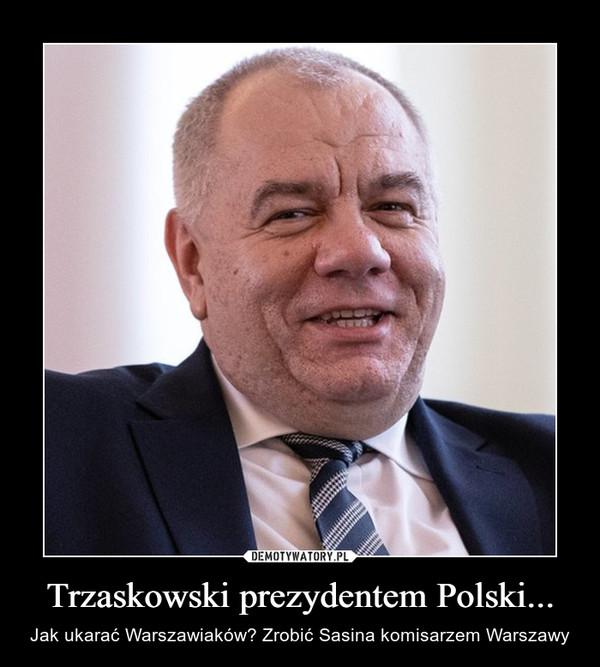 Trzaskowski prezydentem Polski... – Jak ukarać Warszawiaków? Zrobić Sasina komisarzem Warszawy