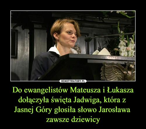 Do ewangelistów Mateusza i Łukasza dołączyła święta Jadwiga, która z  Jasnej Góry głosiła słowo Jarosława  zawsze dziewicy