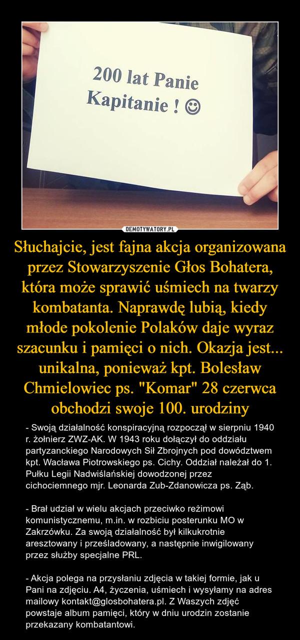 """Słuchajcie, jest fajna akcja organizowana przez Stowarzyszenie Głos Bohatera, która może sprawić uśmiech na twarzy kombatanta. Naprawdę lubią, kiedy młode pokolenie Polaków daje wyraz szacunku i pamięci o nich. Okazja jest... unikalna, ponieważ kpt. Bolesław Chmielowiec ps. """"Komar"""" 28 czerwca obchodzi swoje 100. urodziny – - Swoją działalność konspiracyjną rozpoczął w sierpniu 1940 r. żołnierz ZWZ-AK. W 1943 roku dołączył do oddziału partyzanckiego Narodowych Sił Zbrojnych pod dowództwem kpt. Wacława Piotrowskiego ps. Cichy. Oddział należał do 1. Pułku Legii Nadwiślańskiej dowodzonej przez cichociemnego mjr. Leonarda Zub-Zdanowicza ps. Ząb.- Brał udział w wielu akcjach przeciwko reżimowi komunistycznemu, m.in. w rozbiciu posterunku MO w Zakrzówku. Za swoją działalność był kilkukrotnie aresztowany i prześladowany, a następnie inwigilowany przez służby specjalne PRL.- Akcja polega na przysłaniu zdjęcia w takiej formie, jak u Pani na zdjęciu. A4, życzenia, uśmiech i wysyłamy na adres mailowy kontakt@glosbohatera.pl. Z Waszych zdjęć powstaje album pamięci, który w dniu urodzin zostanie przekazany kombatantowi. 200 lat Panie Kapitanie"""