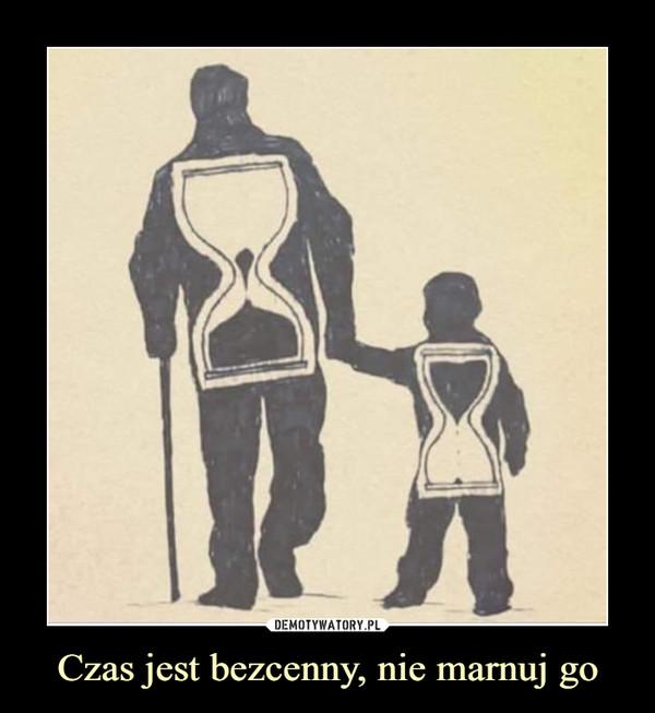 Czas jest bezcenny, nie marnuj go –