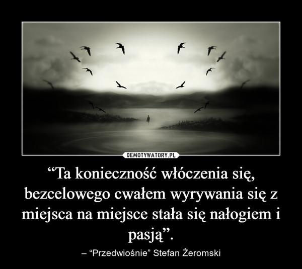 """""""Ta konieczność włóczenia się, bezcelowego cwałem wyrywania się z miejsca na miejsce stała się nałogiem i pasją"""". – – """"Przedwiośnie"""" Stefan Żeromski"""