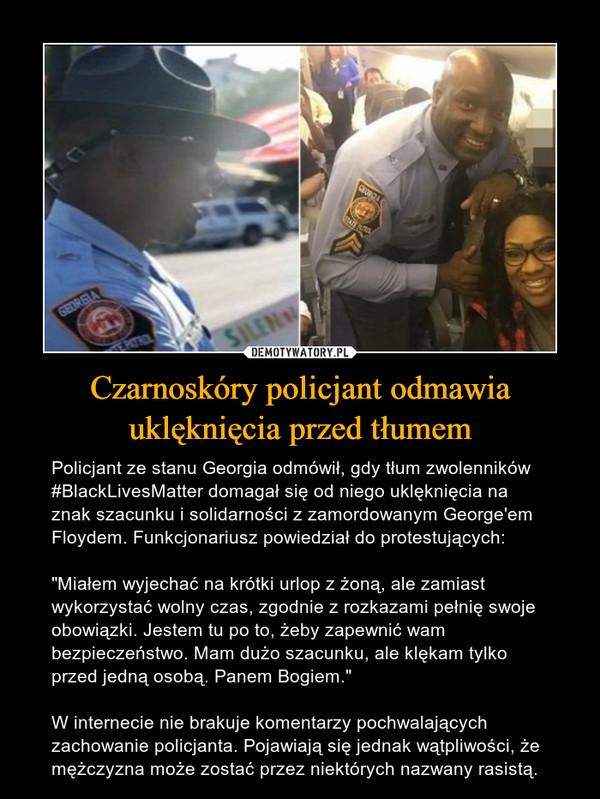 """Czarnoskóry policjant odmawia uklęknięcia przed tłumem – Policjant ze stanu Georgia odmówił, gdy tłum zwolenników #BlackLivesMatter domagał się od niego uklęknięcia na znak szacunku i solidarności z zamordowanym George'em Floydem. Funkcjonariusz powiedział do protestujących: """"Miałem wyjechać na krótki urlop z żoną, ale zamiast wykorzystać wolny czas, zgodnie z rozkazami pełnię swoje obowiązki. Jestem tu po to, żeby zapewnić wam bezpieczeństwo. Mam dużo szacunku, ale klękam tylko przed jedną osobą. Panem Bogiem.""""W internecie nie brakuje komentarzy pochwalających zachowanie policjanta. Pojawiają się jednak wątpliwości, że mężczyzna może zostać przez niektórych nazwany rasistą."""