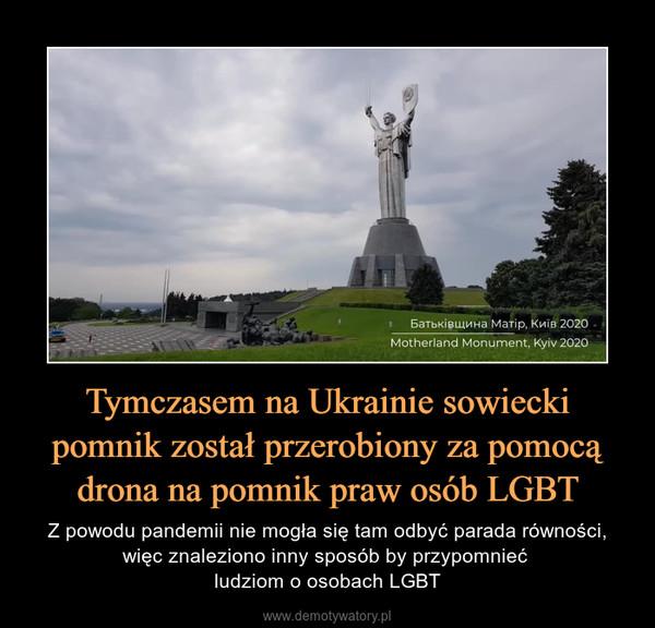 Tymczasem na Ukrainie sowiecki pomnik został przerobiony za pomocą drona na pomnik praw osób LGBT – Z powodu pandemii nie mogła się tam odbyć parada równości, więc znaleziono inny sposób by przypomnieć ludziom o osobach LGBT