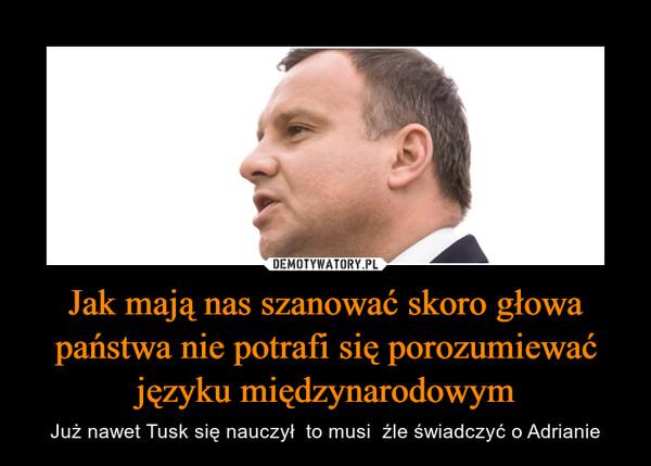 Jak mają nas szanować skoro głowa państwa nie potrafi się porozumiewać języku międzynarodowym – Już nawet Tusk się nauczył  to musi  źle świadczyć o Adrianie