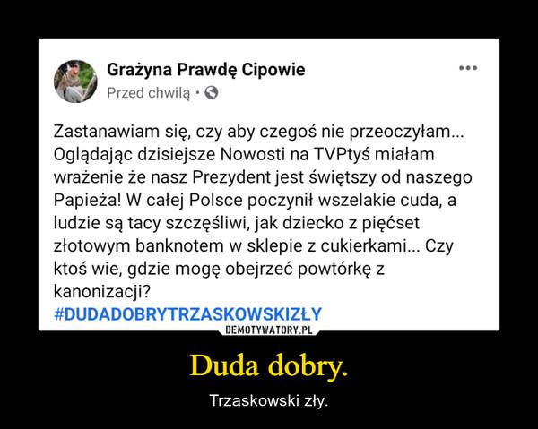 Duda dobry. – Trzaskowski zły.