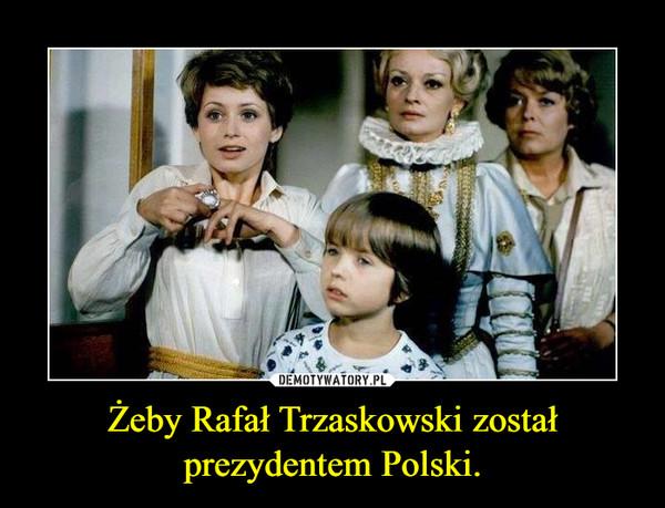 Żeby Rafał Trzaskowski został prezydentem Polski. –