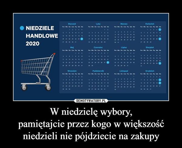 W niedzielę wybory,pamiętajcie przez kogo w większość niedzieli nie pójdziecie na zakupy –