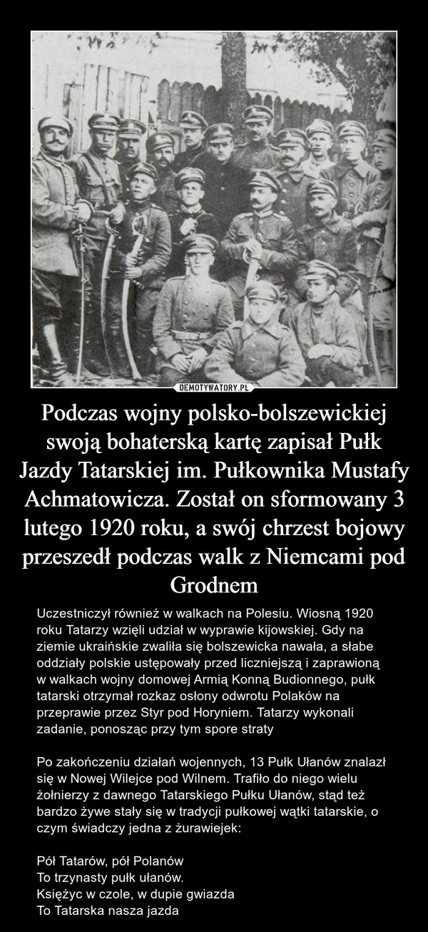 Podczas wojny polsko-bolszewickiej swoją bohaterską kartę zapisał Pułk Jazdy Tatarskiej im. Pułkownika Mustafy Achmatowicza. Został on sformowany 3 lutego 1920 roku, a swój chrzest bojowy przeszedł podczas walk z Niemcami pod Grodnem – Uczestniczył również w walkach na Polesiu. Wiosną 1920 roku Tatarzy wzięli udział w wyprawie kijowskiej. Gdy na ziemie ukraińskie zwaliła się bolszewicka nawała, a słabe oddziały polskie ustępowały przed liczniejszą i zaprawioną w walkach wojny domowej Armią Konną Budionnego, pułk tatarski otrzymał rozkaz osłony odwrotu Polaków na przeprawie przez Styr pod Horyniem. Tatarzy wykonali zadanie, ponosząc przy tym spore stratyPo zakończeniu działań wojennych, 13 Pułk Ułanów znalazł się w Nowej Wilejce pod Wilnem. Trafiło do niego wielu żołnierzy z dawnego Tatarskiego Pułku Ułanów, stąd też bardzo żywe stały się w tradycji pułkowej wątki tatarskie, o czym świadczy jedna z żurawiejek:Pół Tatarów, pół PolanówTo trzynasty pułk ułanów.Księżyc w czole, w dupie gwiazdaTo Tatarska nasza jazda