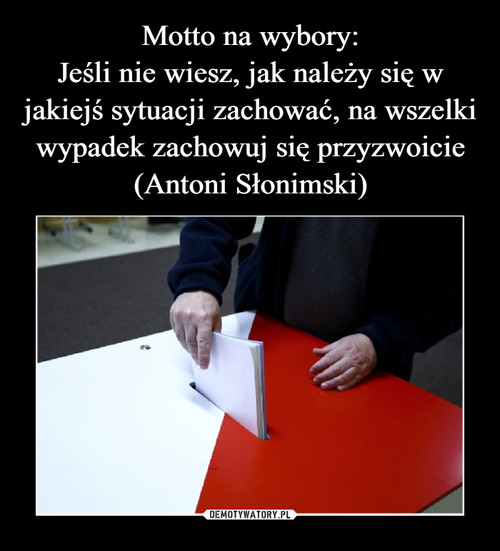 Motto na wybory: Jeśli nie wiesz, jak należy się w jakiejś sytuacji zachować, na wszelki wypadek zachowuj się przyzwoicie (Antoni Słonimski)
