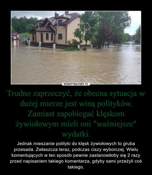 """Trudno zaprzeczyć, że obecna sytuacja w dużej mierze jest winą polityków. Zamiast zapobiegać klęskom żywiołowym mieli oni """"ważniejsze"""" wydatki."""