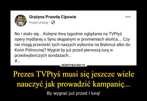 Prezes TVPtyś musi się jeszcze wiele nauczyć jak prowadzić kampanię...