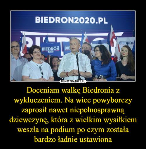Doceniam walkę Biedronia z wykluczeniem. Na wiec powyborczy zaprosił nawet niepełnosprawną dziewczynę, która z wielkim wysiłkiem weszła na podium po czym została bardzo ładnie ustawiona