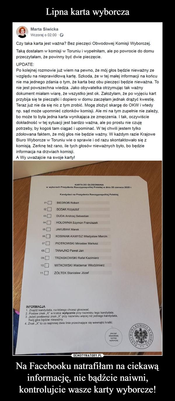 Na Facebooku natrafiłam na ciekawą informację, nie bądźcie naiwni, kontrolujcie wasze karty wyborcze! –  Marta SiwickaWczoraj ·  Czy taka karta jest ważna? Bez pieczęci Obwodowej Komisji Wyborczej.Taką dostałam w komisji w Toruniu i wypełniłam, ale po powrocie do domu przeczytałam, że powinny być dwie pieczęcie.UPDATE:Po kolejnej rozmowie już wiem na pewno, że mój głos będzie nieważny ze względu na nieprawidłową kartę. Szkoda, że w tej małej informacji na końcu nie ma jednego zdania o tym, że karta bez obu pieczęci będzie nieważna. To nie jest powszechna wiedza. Jako obywatelka otrzymując tak ważny dokument miałam wiarę, że wszystko jest ok. Założyłam, że po wyjęciu kart przybija się te pieczątki i dopiero w domu zaczęłam jednak drążyć kwestię. Teraz już nie da się nic z tym zrobić. Mogę złożyć skargę do OKW i wtedy np. sąd może upomnieć członków komisji. Ale mi na tym zupełnie nie zależy, bo może to była jedna karta wynikająca ze zmęczenia. I tak, oczywiście dokładność w tej sytuacji jest bardzo ważna, ale po prostu nie czuję potrzeby, by kogoś tam ciągać i upominać. W tej chwili jestem tylko zdołowana faktem, że mój głos nie będzie ważny. W każdym razie Krajowe Biuro Wyborcze w Toruniu wie o sprawie i od razu skontaktowało się z komisją. Zerknę też rano, ile tych głosów nieważnych było, bo będzie informacja na drzwiach komisji.A Wy uważajcie na swoje karty!